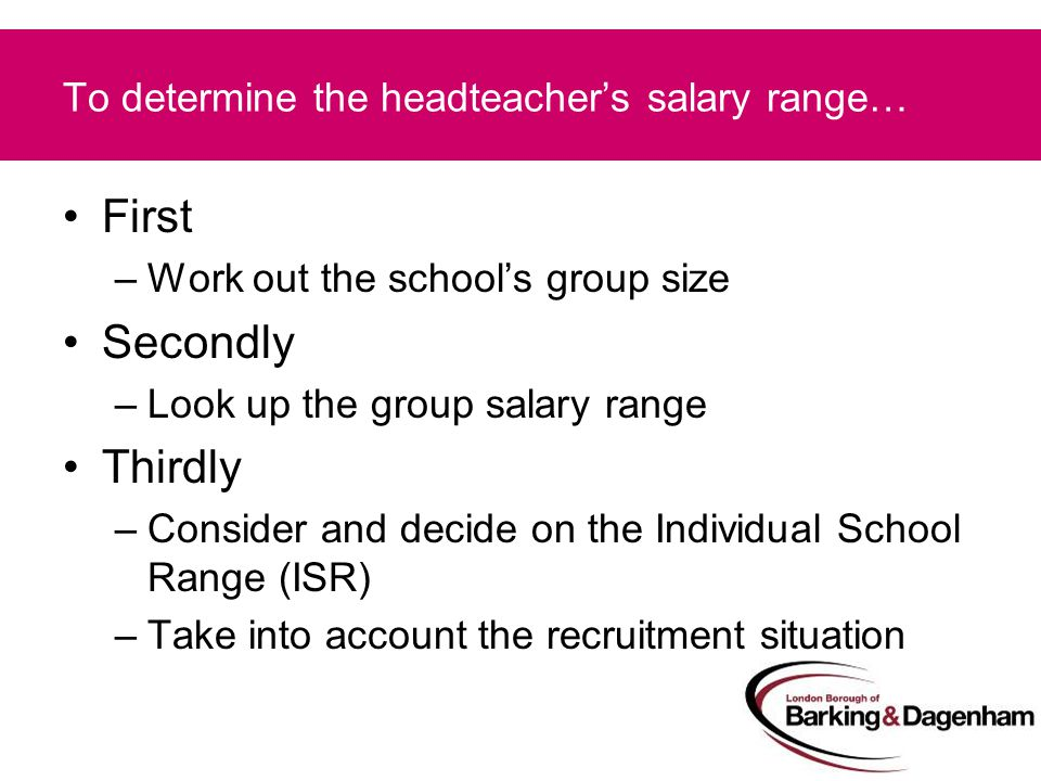To determine the headteacher's salary range… First –Work out the school's group size Secondly –Look up the group salary range Thirdly –Consider and decide on the Individual School Range (ISR) –Take into account the recruitment situation