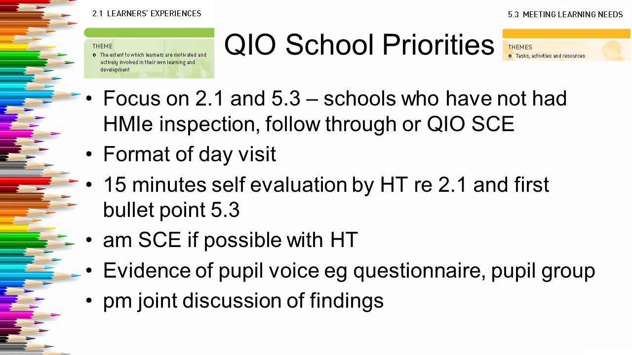 QIO School Priorities Focus on 2.1 and 5.3 – schools who have not had HMIe inspection, follow through or QIO SCE Format of day visit 15 minutes self evaluation by HT re 2.1 and first bullet point 5.3 am SCE if possible with HT Evidence of pupil voice eg questionnaire, pupil group pm joint discussion of findings