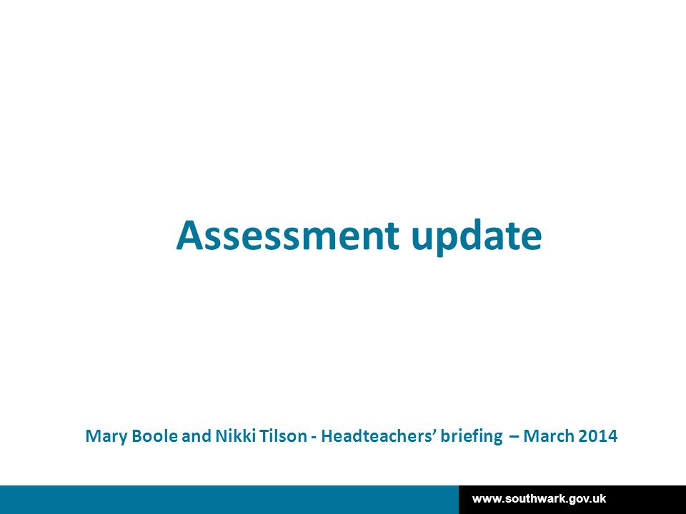 www.southwark.gov.uk Mary Boole and Nikki Tilson - Headteachers' briefing – March 2014 Assessment update