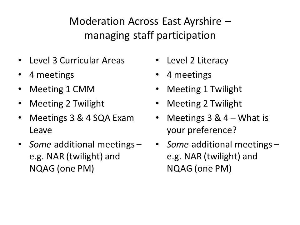 Moderation Across East Ayrshire – managing staff participation Level 3 Curricular Areas 4 meetings Meeting 1 CMM Meeting 2 Twilight Meetings 3 & 4 SQA Exam Leave Some additional meetings – e.g.