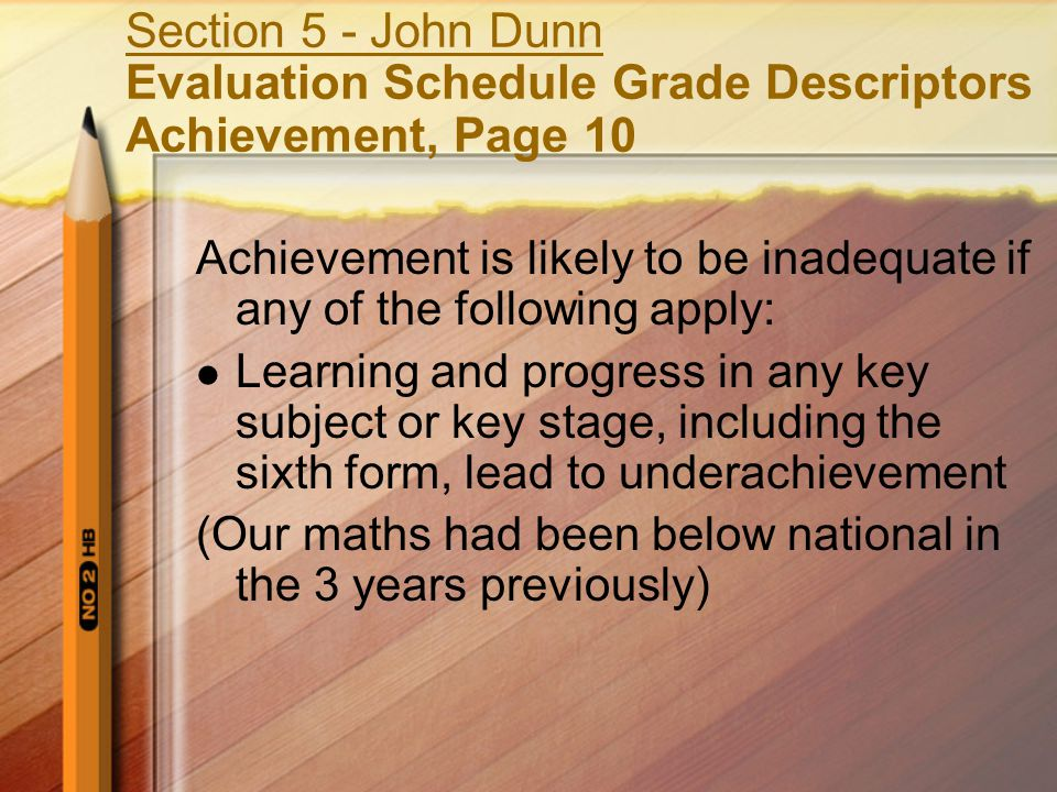 Section 5 - John Dunn Evaluation Schedule Grade Descriptors Achievement, Page 10 Achievement is likely to be inadequate if any of the following apply: Learning and progress in any key subject or key stage, including the sixth form, lead to underachievement (Our maths had been below national in the 3 years previously)