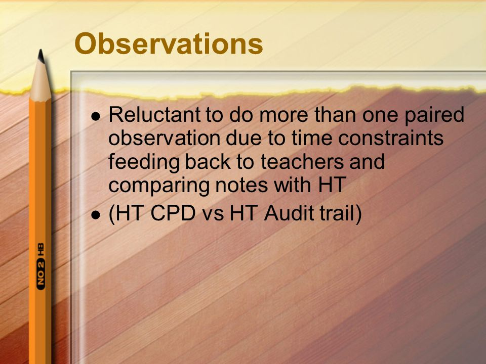 Observations Reluctant to do more than one paired observation due to time constraints feeding back to teachers and comparing notes with HT (HT CPD vs HT Audit trail)