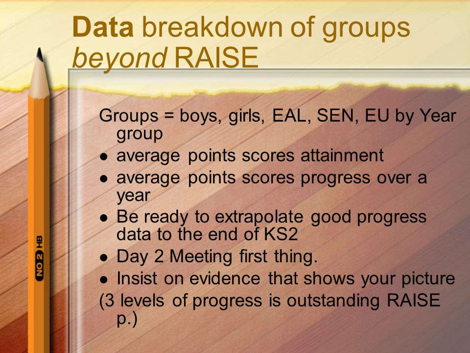 Data breakdown of groups beyond RAISE Groups = boys, girls, EAL, SEN, EU by Year group average points scores attainment average points scores progress over a year Be ready to extrapolate good progress data to the end of KS2 Day 2 Meeting first thing.