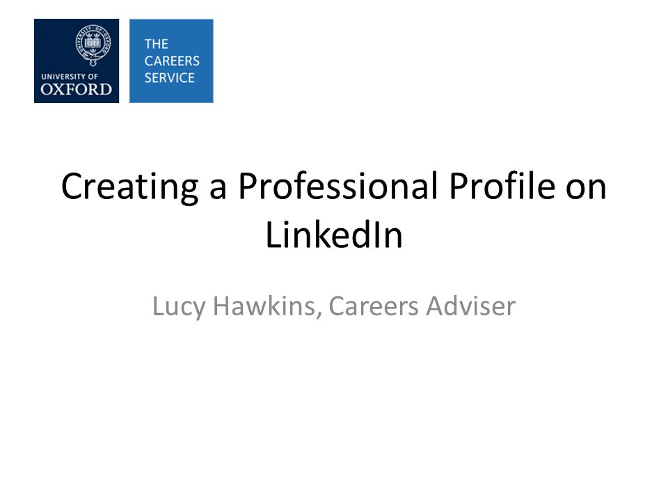 Creating a Professional Profile on LinkedIn Lucy Hawkins, Careers Adviser