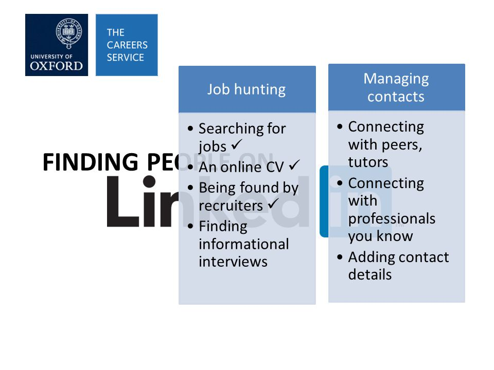 FINDING PEOPLE ON Job hunting Searching for jobs An online CV Being found by recruiters Finding informational interviews Managing contacts Connecting with peers, tutors Connecting with professionals you know Adding contact details