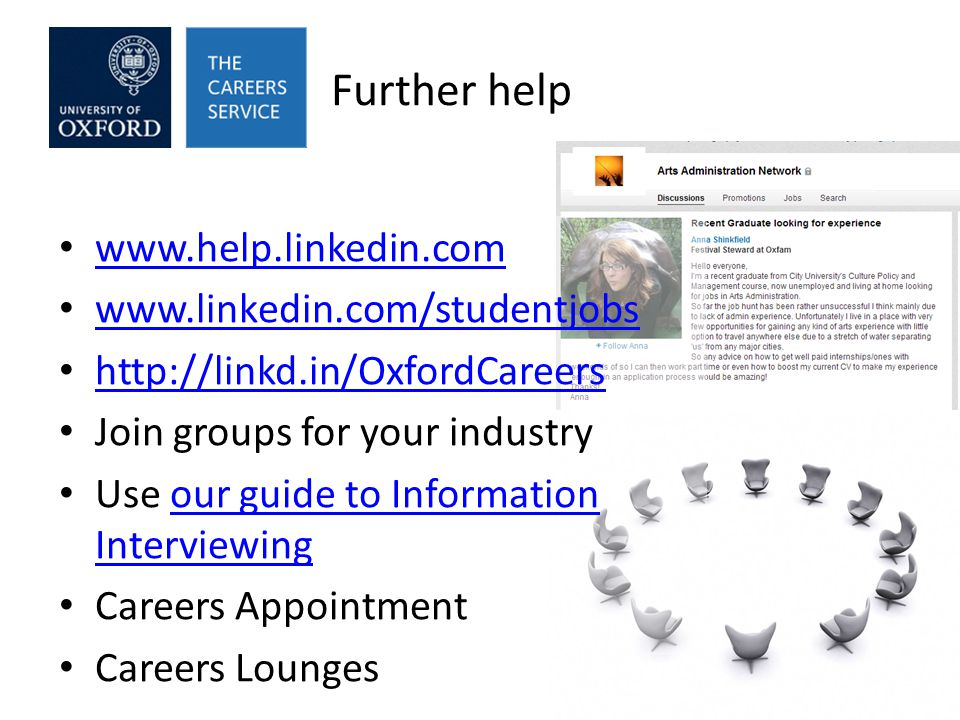 Further help www.help.linkedin.com www.linkedin.com/studentjobs http://linkd.in/OxfordCareers Join groups for your industry Use our guide to Information Interviewingour guide to Information Interviewing Careers Appointment Careers Lounges