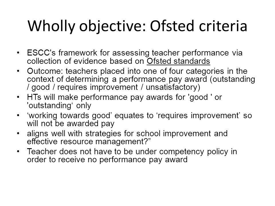 Wholly objective: Ofsted criteria ESCC s framework for assessing teacher performance via collection of evidence based on Ofsted standards Outcome: teachers placed into one of four categories in the context of determining a performance pay award (outstanding / good / requires improvement / unsatisfactory) HTs will make performance pay awards for good or outstanding' only 'working towards good' equates to 'requires improvement' so will not be awarded pay aligns well with strategies for school improvement and effective resource management Teacher does not have to be under competency policy in order to receive no performance pay award