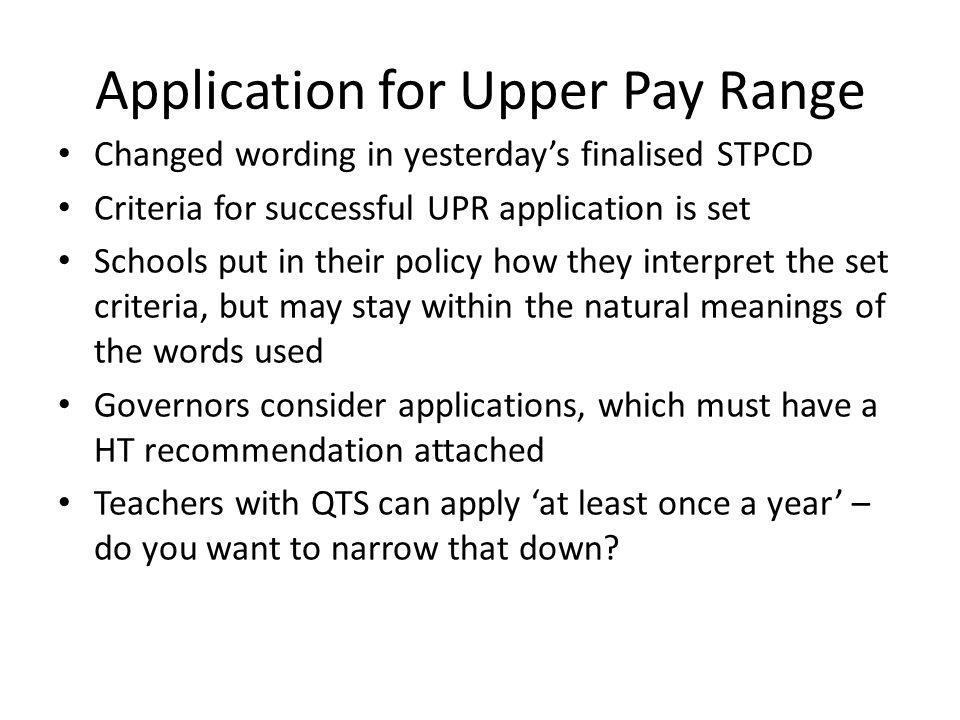 Application for Upper Pay Range Changed wording in yesterday's finalised STPCD Criteria for successful UPR application is set Schools put in their policy how they interpret the set criteria, but may stay within the natural meanings of the words used Governors consider applications, which must have a HT recommendation attached Teachers with QTS can apply 'at least once a year' – do you want to narrow that down?