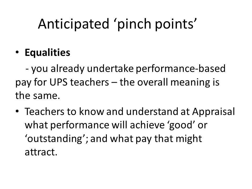 Anticipated 'pinch points' Equalities - you already undertake performance-based pay for UPS teachers – the overall meaning is the same.