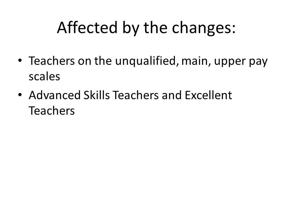 Affected by the changes: Teachers on the unqualified, main, upper pay scales Advanced Skills Teachers and Excellent Teachers