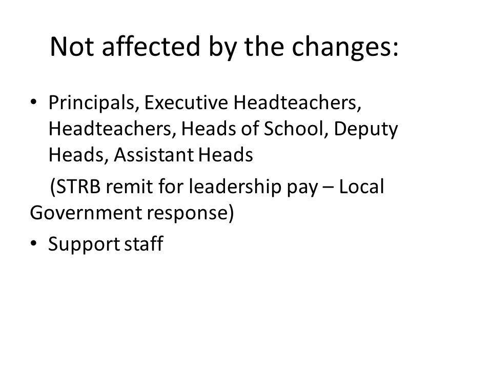 Not affected by the changes: Principals, Executive Headteachers, Headteachers, Heads of School, Deputy Heads, Assistant Heads (STRB remit for leadership pay – Local Government response) Support staff