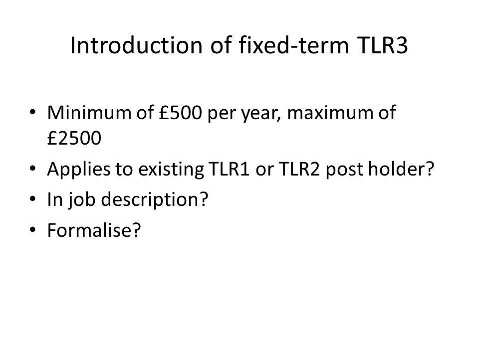 Introduction of fixed-term TLR3 Minimum of £500 per year, maximum of £2500 Applies to existing TLR1 or TLR2 post holder.
