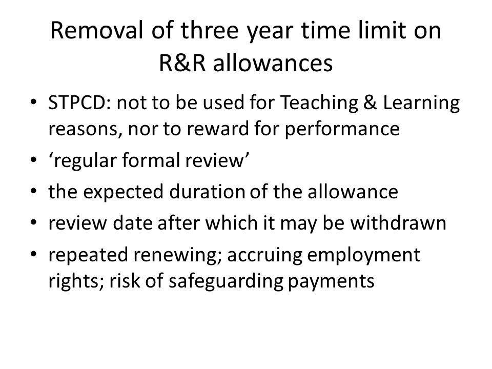 Removal of three year time limit on R&R allowances STPCD: not to be used for Teaching & Learning reasons, nor to reward for performance 'regular formal review' the expected duration of the allowance review date after which it may be withdrawn repeated renewing; accruing employment rights; risk of safeguarding payments