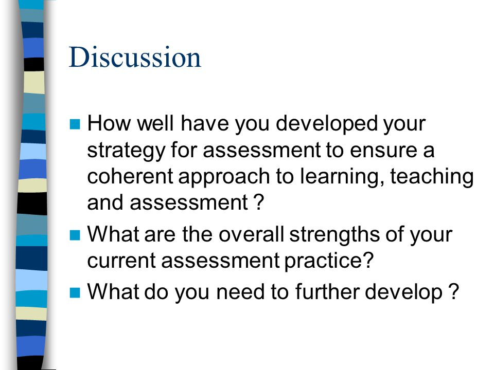 Discussion How well have you developed your strategy for assessment to ensure a coherent approach to learning, teaching and assessment .