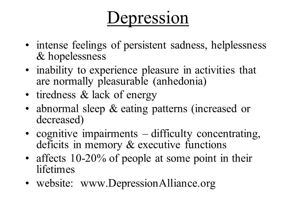 Depression intense feelings of persistent sadness, helplessness & hopelessness inability to experience pleasure in activities that are normally pleasu