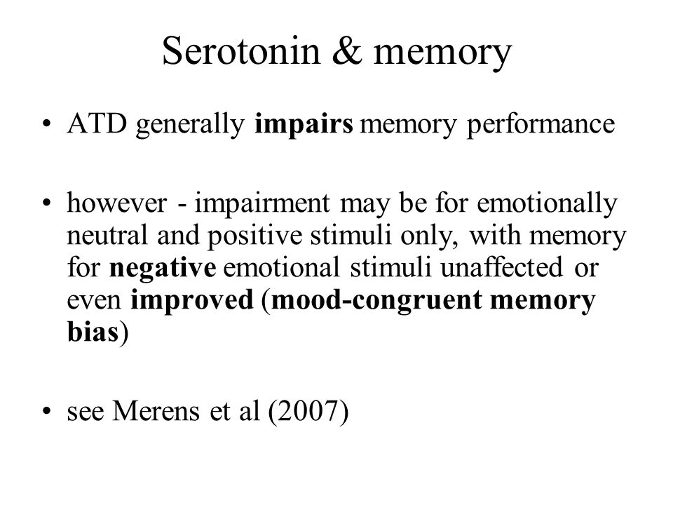 Serotonin & memory ATD generally impairs memory performance however - impairment may be for emotionally neutral and positive stimuli only, with memory