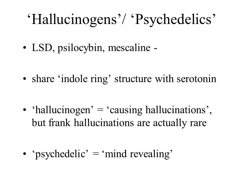 'Hallucinogens'/ 'Psychedelics' LSD, psilocybin, mescaline - share 'indole ring' structure with serotonin 'hallucinogen' = 'causing hallucinations', b