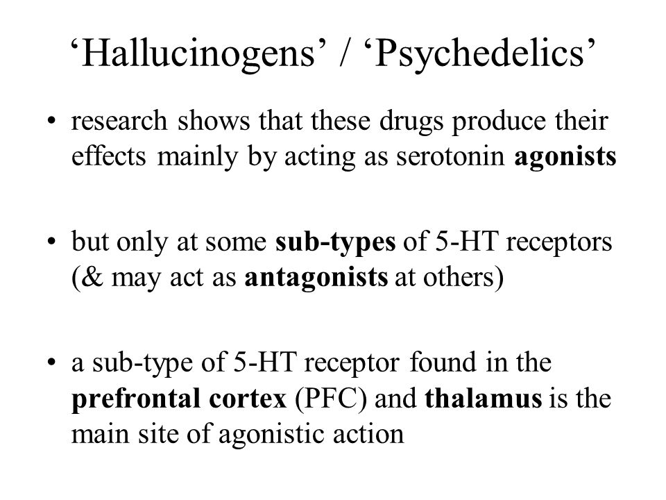 'Hallucinogens' / 'Psychedelics' research shows that these drugs produce their effects mainly by acting as serotonin agonists but only at some sub-typ