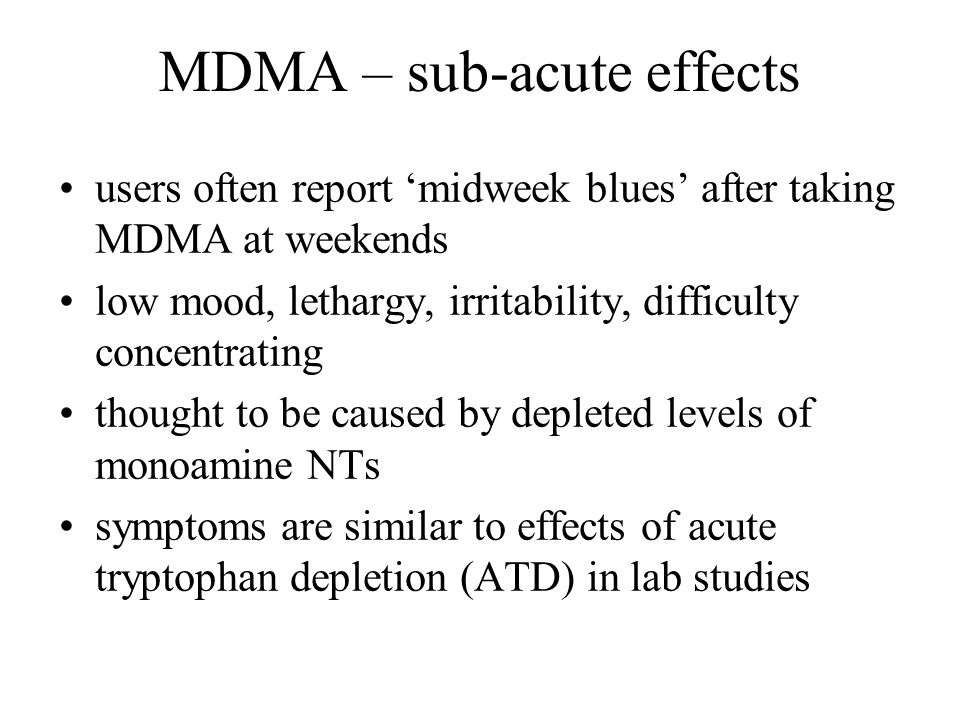 MDMA – sub-acute effects users often report 'midweek blues' after taking MDMA at weekends low mood, lethargy, irritability, difficulty concentrating t