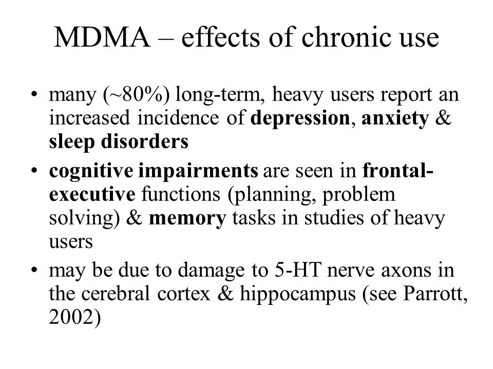 MDMA – effects of chronic use many (~80%) long-term, heavy users report an increased incidence of depression, anxiety & sleep disorders cognitive impa