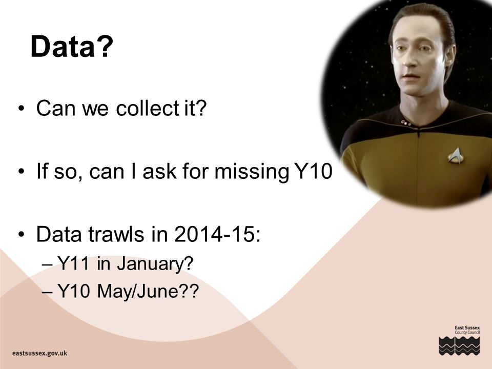 Data. Can we collect it. If so, can I ask for missing Y10 Data trawls in 2014-15: –Y11 in January.