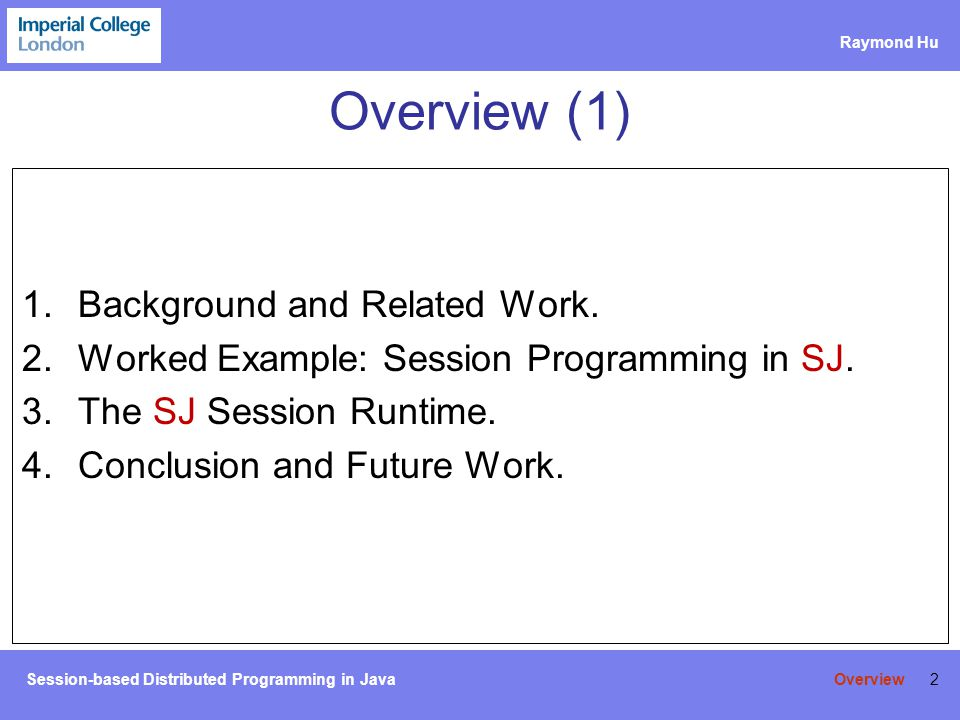 Session-based Distributed Programming in Java Raymond Hu 3 Session Types Type systems for process calculi: –Takeuchi et al.
