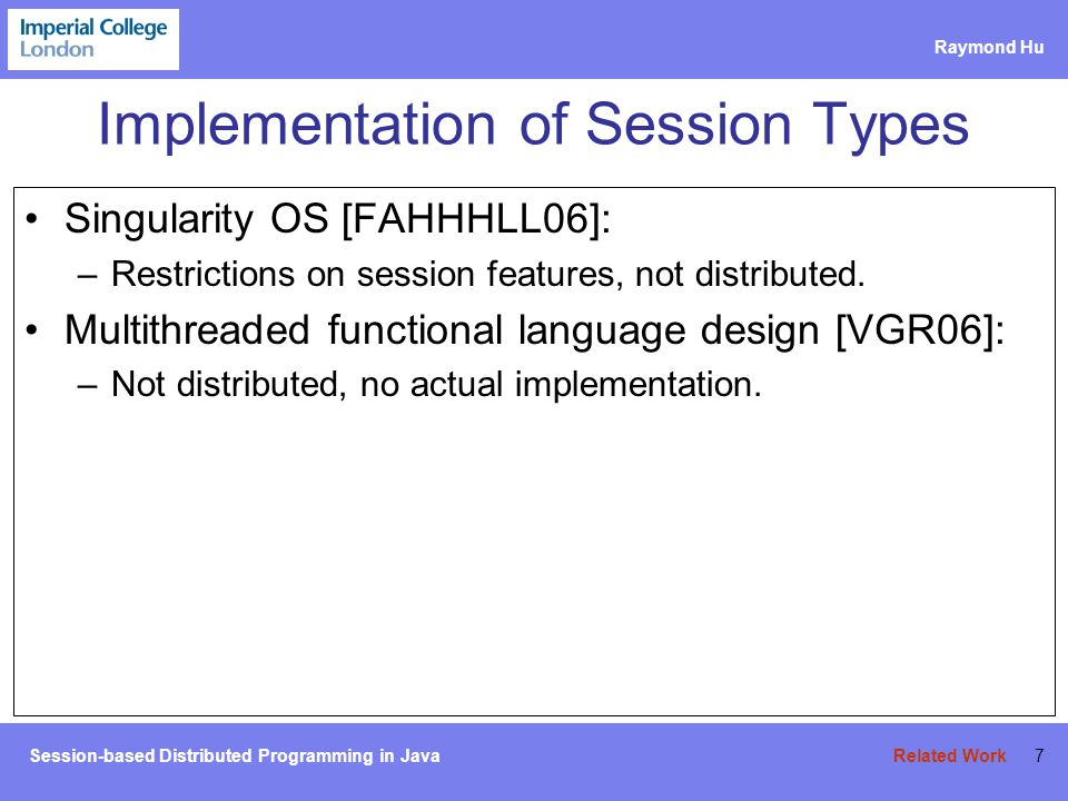 Session-based Distributed Programming in Java Raymond Hu 8 Implementation of Session Types Singularity OS [FAHHHLL06]: –Restrictions on session features, not distributed.