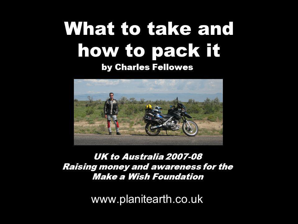 What to take and how to pack it by Charles Fellowes UK to Australia 2007-08 Raising money and awareness for the Make a Wish Foundation www.planitearth.co.uk