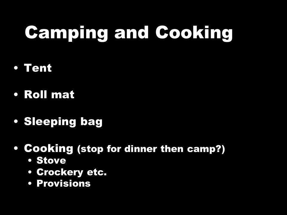 Camping and Cooking Tent Roll mat Sleeping bag Cooking (stop for dinner then camp?) Stove Crockery etc.
