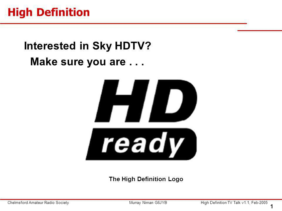 1 Chelmsford Amateur Radio SocietyMurray Niman G6JYBHigh Definition TV Talk v1.1, Feb-2005 High Definition Interested in Sky HDTV? Make sure you are..