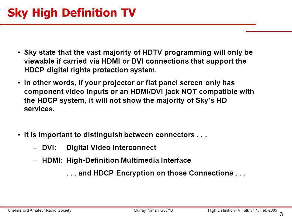 3 Chelmsford Amateur Radio SocietyMurray Niman G6JYBHigh Definition TV Talk v1.1, Feb-2005 Sky state that the vast majority of HDTV programming will o