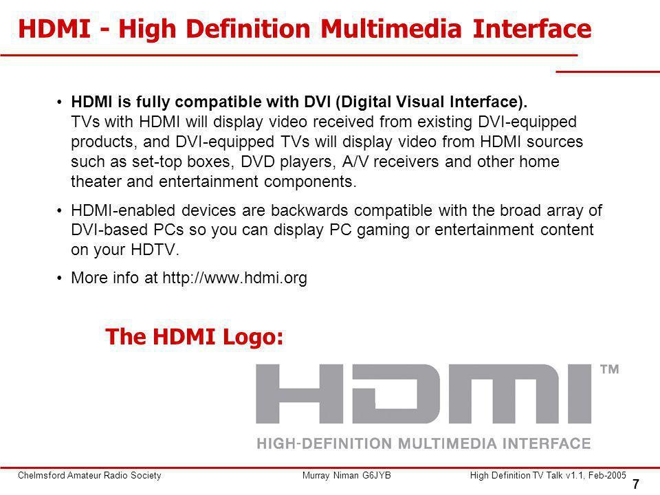 7 Chelmsford Amateur Radio SocietyMurray Niman G6JYBHigh Definition TV Talk v1.1, Feb-2005 HDMI - High Definition Multimedia Interface HDMI is fully compatible with DVI (Digital Visual Interface).