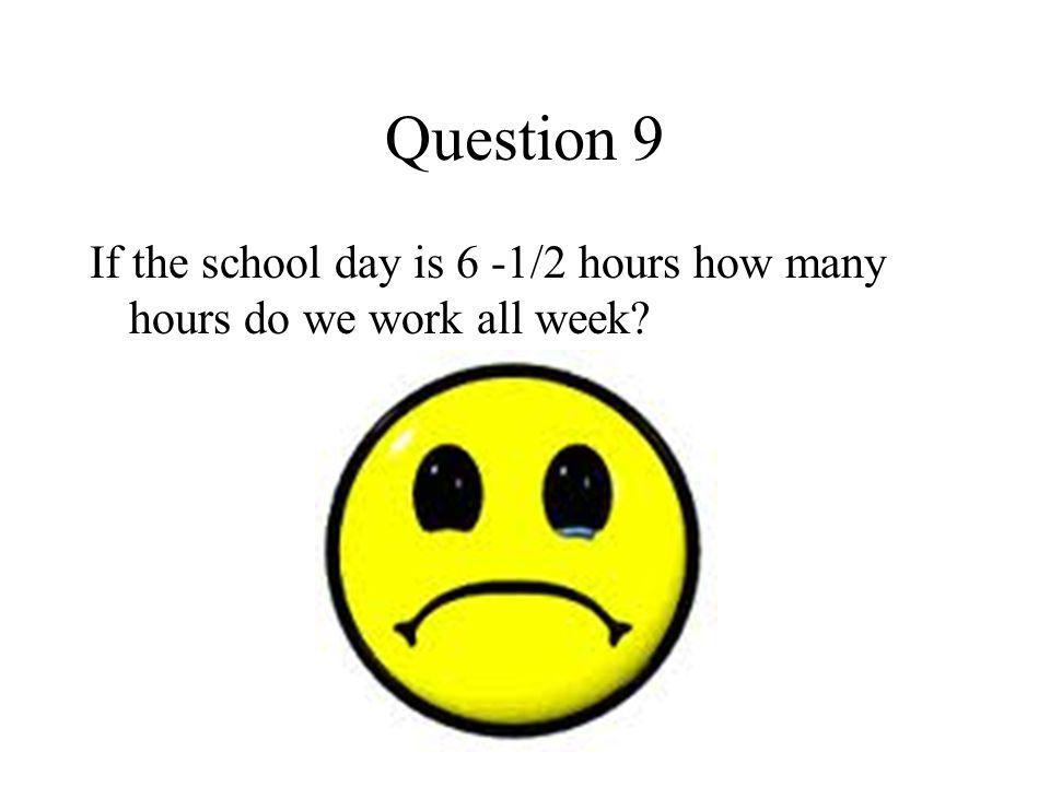 Question 9 If the school day is 6 -1/2 hours how many hours do we work all week?