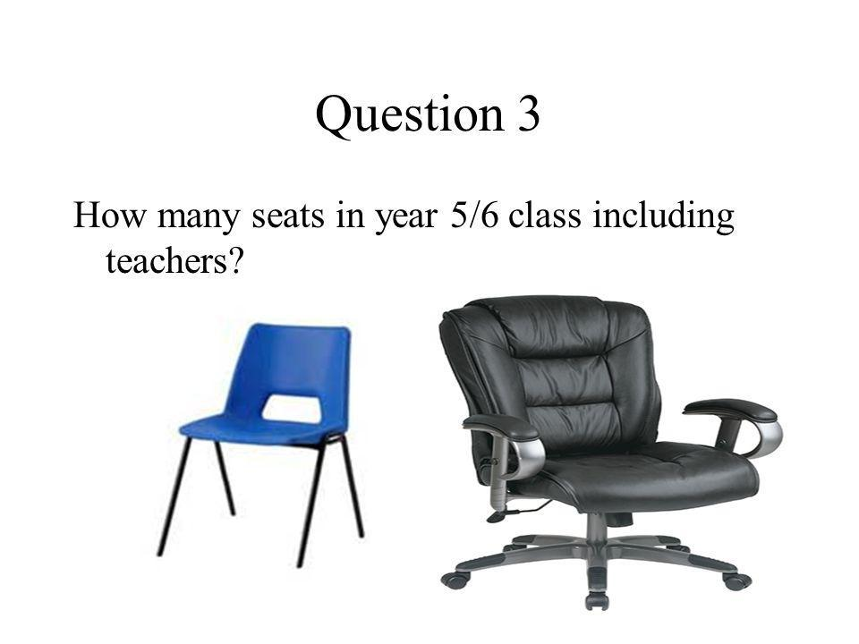Question 3 How many seats in year 5/6 class including teachers?