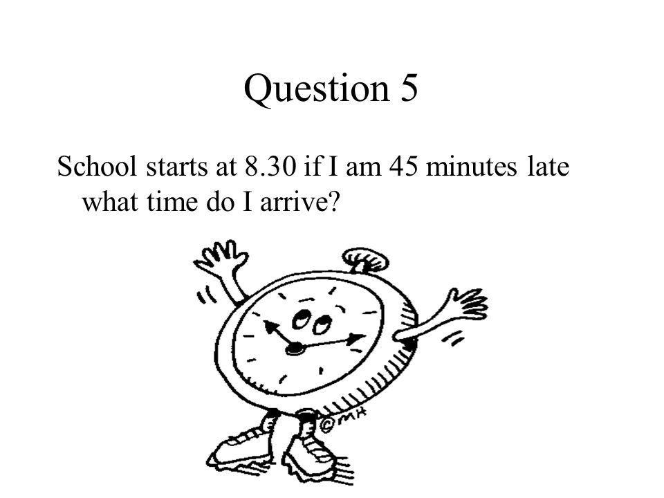 Question 5 School starts at 8.30 if I am 45 minutes late what time do I arrive?