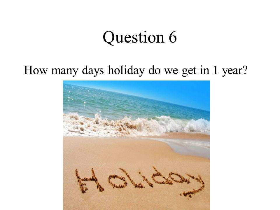 Question 6 How many days holiday do we get in 1 year?
