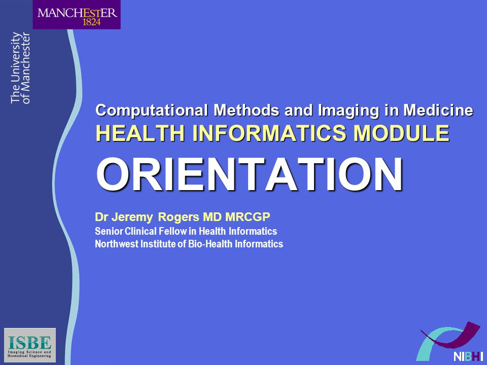 Computational Methods and Imaging in Medicine HEALTH INFORMATICS MODULE ORIENTATION Dr Jeremy Rogers MD MRCGP Senior Clinical Fellow in Health Informatics Northwest Institute of Bio-Health Informatics