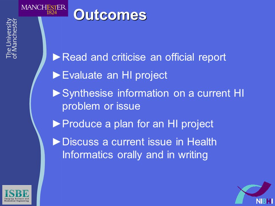 Outcomes ►Read and criticise an official report ►Evaluate an HI project ►Synthesise information on a current HI problem or issue ►Produce a plan for an HI project ►Discuss a current issue in Health Informatics orally and in writing