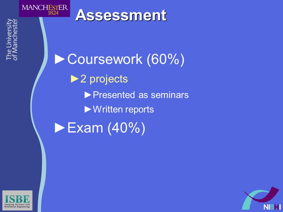 Assessment ►Coursework (60%) ►2 projects ►Presented as seminars ►Written reports ►Exam (40%)