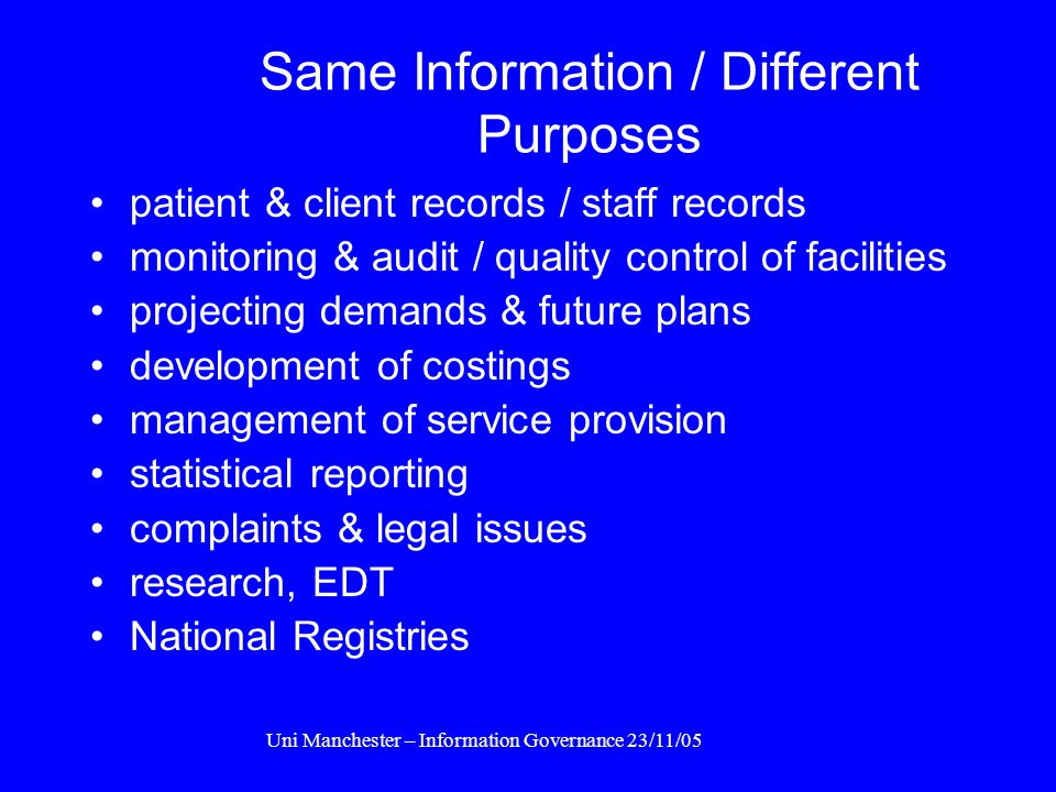 Uni Manchester – Information Governance 23/11/05 Information Uses OPERATIONAL : Fred's pills or Gladys' operation TACTICAL : available beds or units o