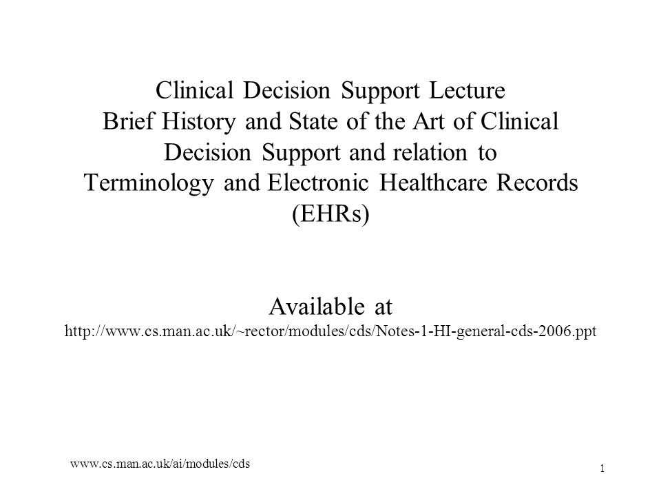 1 www.cs.man.ac.uk/ai/modules/cds Clinical Decision Support Lecture Brief History and State of the Art of Clinical Decision Support and relation to Terminology and Electronic Healthcare Records (EHRs) Available at http://www.cs.man.ac.uk/~rector/modules/cds/Notes-1-HI-general-cds-2006.ppt