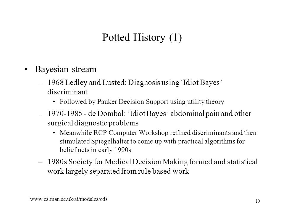 10 www.cs.man.ac.uk/ai/modules/cds Potted History (1) Bayesian stream –1968 Ledley and Lusted: Diagnosis using 'Idiot Bayes' discriminant Followed by Pauker Decision Support using utility theory –1970-1985 - de Dombal: 'Idiot Bayes' abdominal pain and other surgical diagnostic problems Meanwhile RCP Computer Workshop refined discriminants and then stimulated Spiegelhalter to come up with practical algorithms for belief nets in early 1990s –1980s Society for Medical Decision Making formed and statistical work largely separated from rule based work