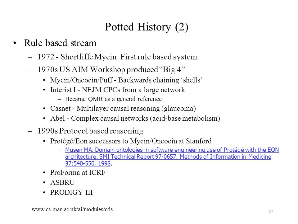 12 www.cs.man.ac.uk/ai/modules/cds Potted History (2) Rule based stream –1972 - Shortliffe Mycin: First rule based system –1970s US AIM Workshop produced Big 4 Mycin/Oncocin/Puff - Backwards chaining 'shells' Interist I - NEJM CPCs from a large network –Became QMR as a general reference Casnet - Multilayer causal reasoning (glaucoma) Abel - Complex causal networks (acid-base metabolism) –1990s Protocol based reasoning Protégé/Eon successors to Mycin/Oncocin at Stanford –Musen MA.