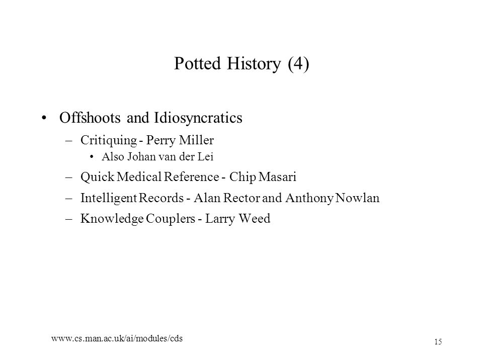 15 www.cs.man.ac.uk/ai/modules/cds Potted History (4) Offshoots and Idiosyncratics –Critiquing - Perry Miller Also Johan van der Lei –Quick Medical Reference - Chip Masari –Intelligent Records - Alan Rector and Anthony Nowlan –Knowledge Couplers - Larry Weed