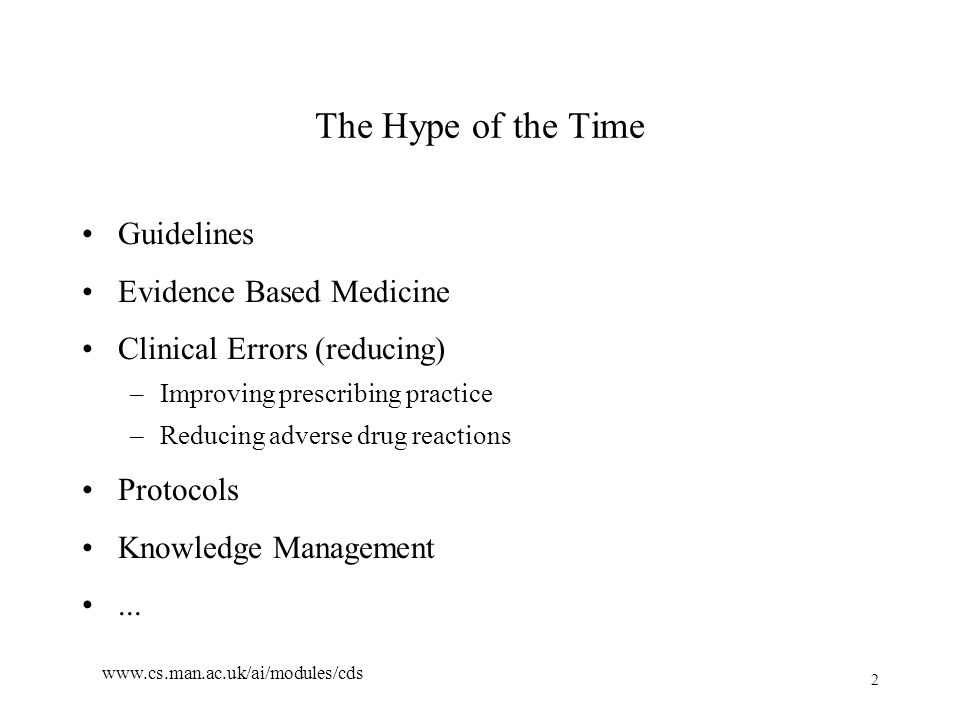 2 www.cs.man.ac.uk/ai/modules/cds The Hype of the Time Guidelines Evidence Based Medicine Clinical Errors (reducing) –Improving prescribing practice –Reducing adverse drug reactions Protocols Knowledge Management...