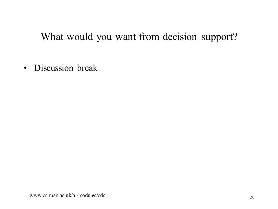 20 www.cs.man.ac.uk/ai/modules/cds What would you want from decision support Discussion break