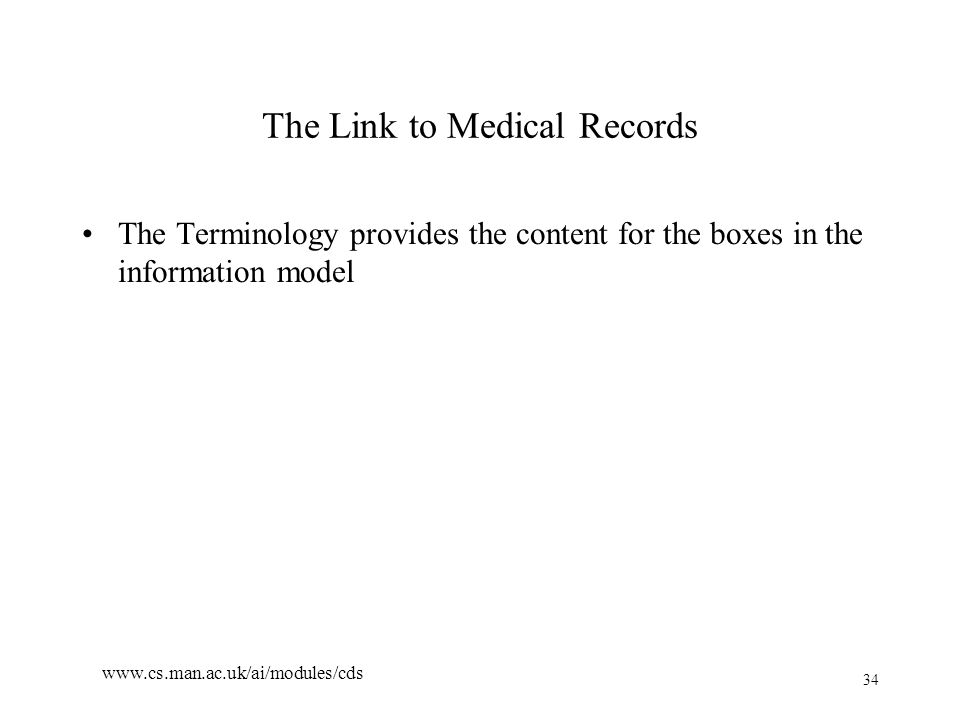34 www.cs.man.ac.uk/ai/modules/cds The Link to Medical Records The Terminology provides the content for the boxes in the information model