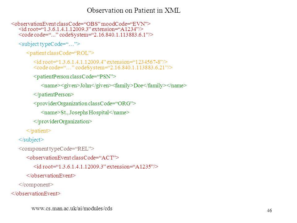 46 www.cs.man.ac.uk/ai/modules/cds Observation on Patient in XML John Doe St., Josephs Hospital