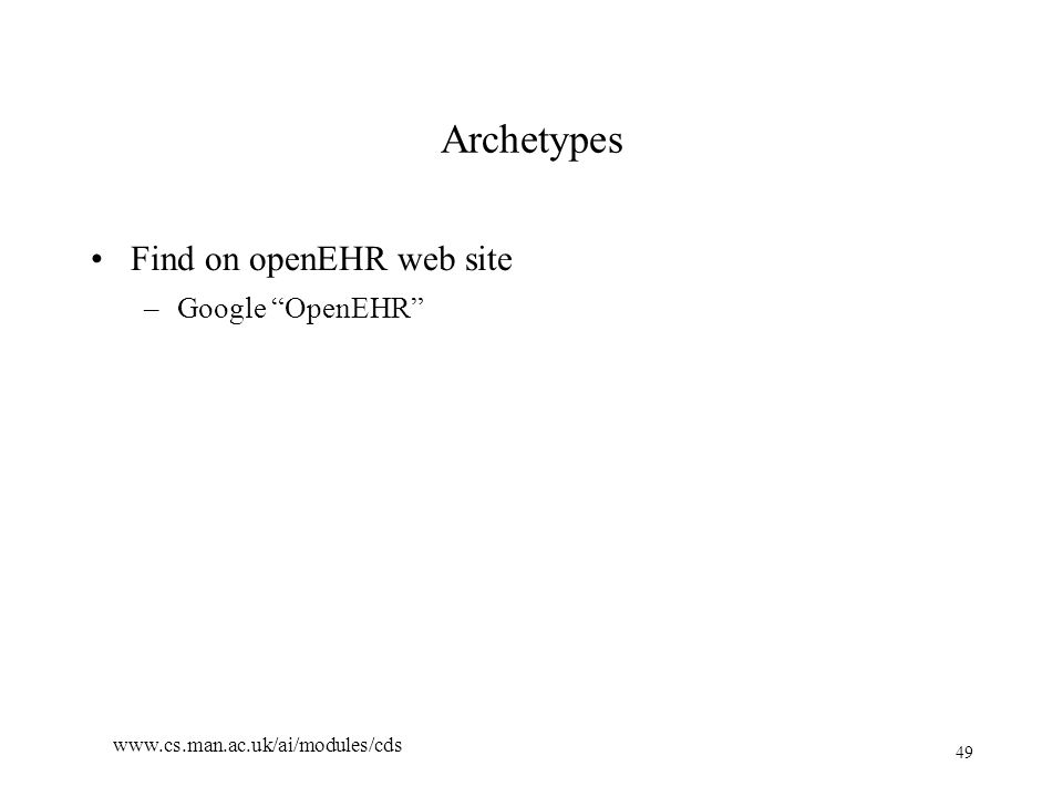 49 www.cs.man.ac.uk/ai/modules/cds Archetypes Find on openEHR web site –Google OpenEHR