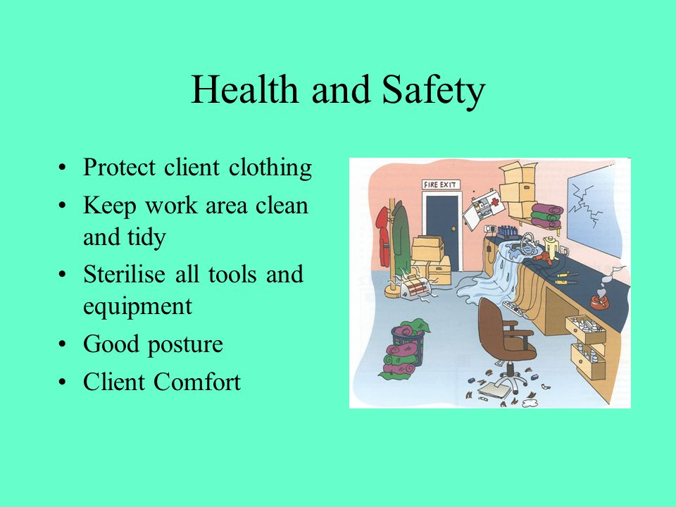 Health and Safety Protect client clothing Keep work area clean and tidy Sterilise all tools and equipment Good posture Client Comfort